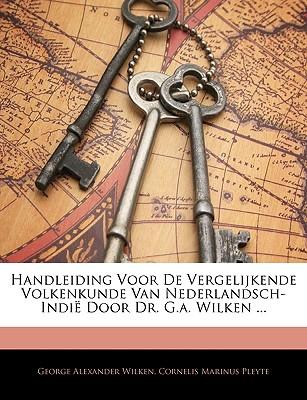 Handleiding Voor de Vergelijkende Volkenkunde Van Nederlandsch-Indie Door Dr. G.A. Wilken ... - Wilken, George Alexander, and Pleyte, Cornelis Marinus