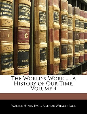 The World's Work ...: A History of Our Time, Volume 4 - Page, Walter Hines, and Page, Arthur Wilson