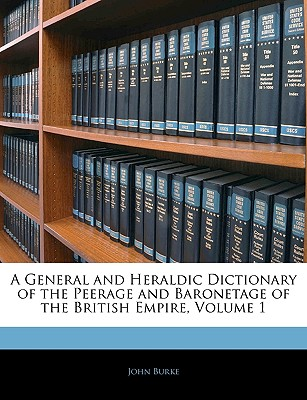 A General and Heraldic Dictionary of the Peerage and Baronetage of the British Empire, Volume 1 - Burke, John