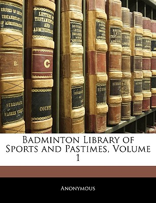 Badminton Library of Sports and Pastimes, Volume 1 - Anonymous