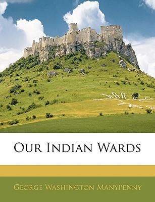 Our Indian Wards - Manypenny, George Washington