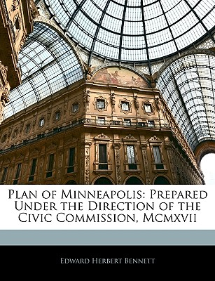 Plan of Minneapolis: Prepared Under the Direction of the Civic Commission, MCMXVII - Bennett, Edward Herbert