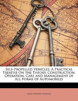 Self-Propelled Vehicles: A Practical Treatise on the Theory, Construction, Operation, Care and Management of All Forms of Automobiles - Homans, James Edward