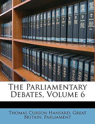 The Parliamentary Debates, Volume 6 - Hansard, Thomas Curson, and Great Britain Parliament, Britain Parliament (Creator)
