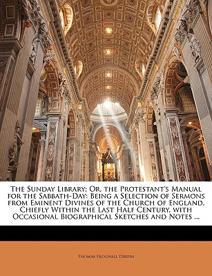The Sunday Library; Or, the Protestant's Manual for the Sabbath-Day: Being a Selection of Sermons from Eminent Divines of the Church of England, Chiefly Within the Last Half Century, with Occasional Biographical Sketches and Notes ... - Dibdin, Thomas Frognall