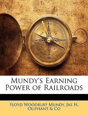 Mundy's Earning Power of Railroads - Mundy, Floyd Woodruff, and Oliphant & Co, Jas H