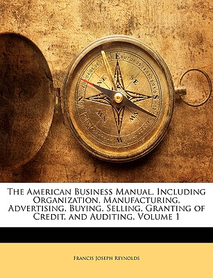 The American Business Manual, Including Organization, Manufacturing, Advertising, Buying, Selling, Granting of Credit, and Auditing, Volume 1 - Reynolds, Francis Joseph