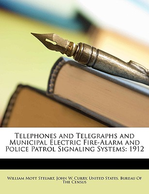 Telephones and Telegraphs and Municipal Electric Fire-Alarm and Police-Patrol Signaling Systems, 1912 - Steuart, William Mott, and Curry, John W, and United States Bureau of the Census (Creator)
