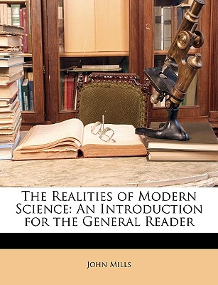 The Realities of Modern Science: An Introduction for the General Reader - Mills, John
