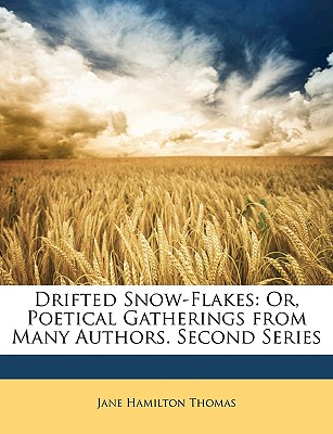 Drifted Snow-Flakes: Or, Poetical Gatherings from Many Authors. Second Series - Thomas, Jane Hamilton