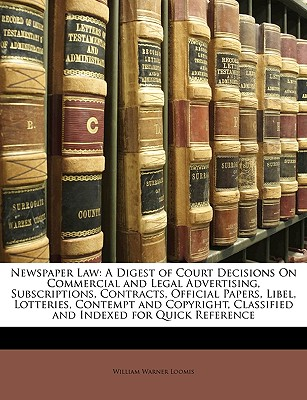 Newspaper Law: A Digest of Court Decisions on Commercial and Legal Advertising, Subscriptions, Contracts, Official Papers, Libel, Lotteries, Contempt and Copyright, Classified and Indexed for Quick Reference - Loomis, William Warner