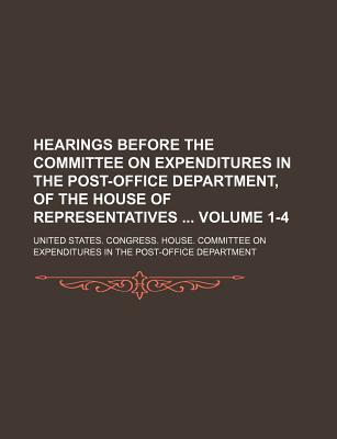 Hearings Before the Committee on Expenditures in the Post-Office Department, of the House of Representatives Volume 1-4 - Department, United States Congress