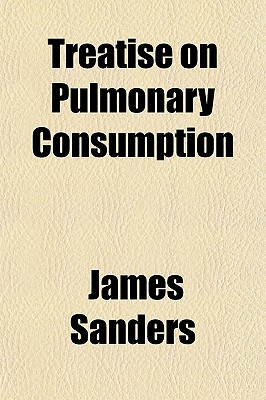 Treatise on Pulmonary Consumption; In Which a New View of the Principles of Its Treatment Is Supported by Original Observations on Every Period of the Disease. to Which Is Added, an Inquiry, Proving, That the Medicinal Properties of the Digitalis, or... - Sanders, James