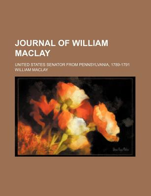 Journal of William Maclay: United States Senator from Pennsylvania, 1789-1791 - Primary Source Edition - Maclay, William