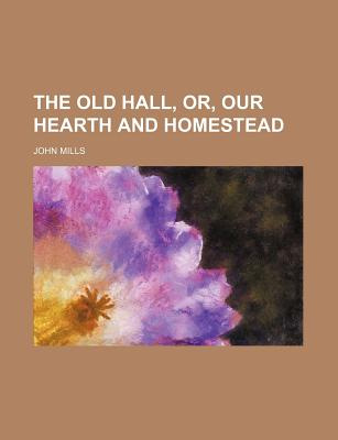 The Old Hall, Or, Our Hearth and Homestead - Mills, John
