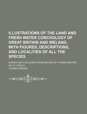 Illustrations of the Land and Fresh Water Conchology of Great Britain and Ireland; With Figures, Descriptions, and Localities of All the Species - Brown, Thomas