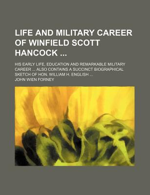 Life and Military Career of Winfield Scott Hancock ...: His Early Life, Education and Remarkable Military Career ... Also Contains a Succinct Biograph - Forney, John Wien