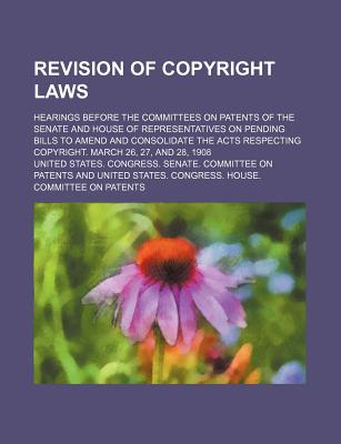 Revision of Copyright Laws; Hearings Before the Committees on Patents of the Senate and House of Representatives on Pending Bills to Amend and Consolidate the Acts Respecting Copyright. March 26, 27, and 28, 1908 - Patents, United States Congress