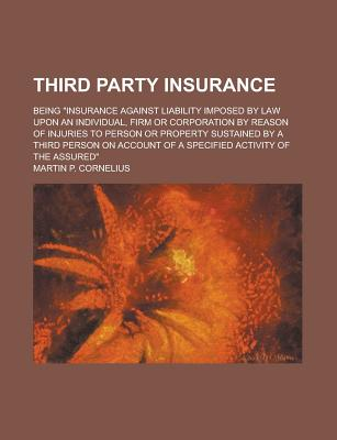 """Third Party Insurance; Being """"Insurance Against Liability Imposed by Law Upon an Individual, Firm or Corporation by Reason of Injuries to Person or PR - Cornelius, Martin P"""