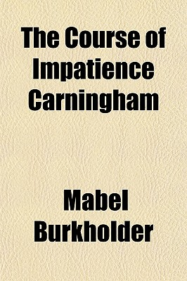 The Course of Impatience Carningham - Burkholder, Mabel