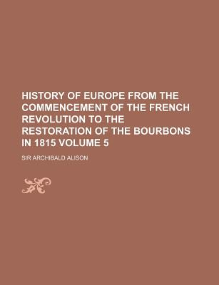 History of Europe from the Commencement of the French Revolution to the Restoration of the Bourbons in 1815 - Alison, Archibald
