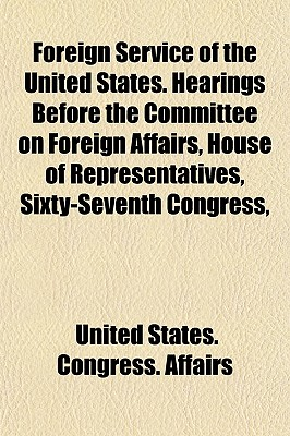 Foreign Service of the United States. Hearings Before the Committee on Foreign Affairs, House of Representatives, Sixty-Seventh Congress, (Paperback) - United States Congress Affairs