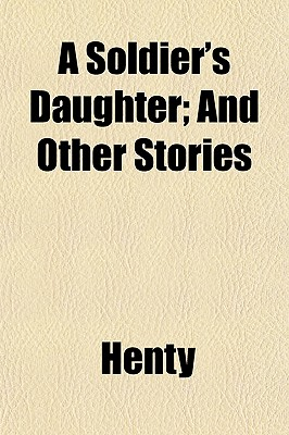 A Soldier's Daughter: And Other Stories - Henty, G A