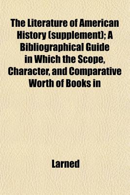 The Literature of American History: A Bibliographical Guide, in Which the Scope, Character and Comparative Worth of Books in Selected Lists Are Set Fort in Brief Notes by Critics of Authority - Larned, J N (Editor)