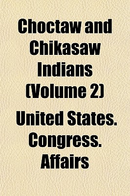 Choctaw and Chikasaw Indians (Volume 2) - Affairs, United States Congress