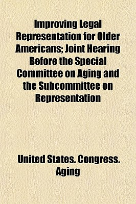 Improving Legal Representation for Older Americans: Joint Hearing Before the Special Committee on Aging and the Subcommittee on Representation of Citi - Aging, United States Congress Senate (Creator)