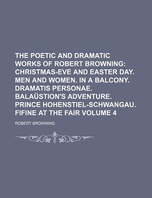 The Poetic and Dramatic Works of Robert Browning: Christmas-Eve and Easter Day. Men and Women. in a Balcony. Dramatis Personae. Bala Stion's Adventure. Prince Hohenstiel-Schwangau. Fifine at the Fair... - Browning, Robert