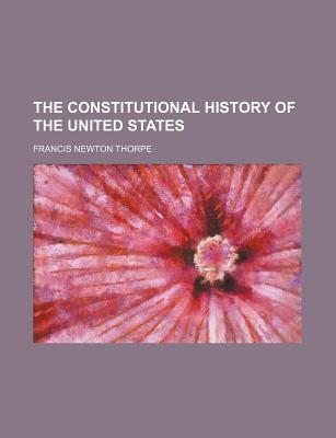 The Constitutional History of the United States - Thorpe, Francis Newton