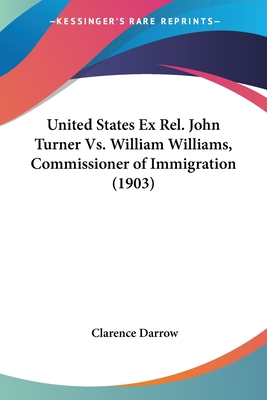 United States Ex Rel. John Turner vs. William Williams, Commissioner of Immigration (1903) - Darrow, Clarence