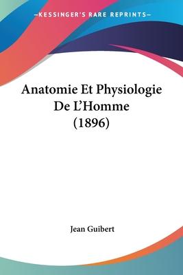 Anatomie Et Physiologie de L'Homme (1896) - Guibert, Jean