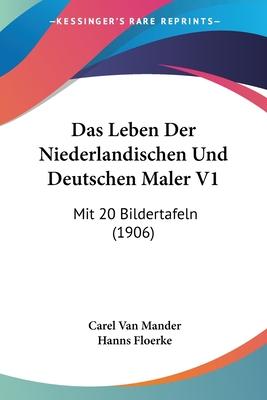 Das Leben Der Niederlandischen Und Deutschen Maler V1: Mit 20 Bildertafeln (1906) - Van Mander, Carel, and Floerke, Hanns (Translated by)