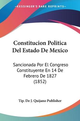 Constitucion Politica del Estado de Mexico: Sancionada Por El Congreso Constituyente En 14 de Febrero de 1827 (1852) - Tip De J Quijano Publisher