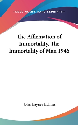The Affirmation of Immortality, the Immortality of Man 1946 - Holmes, John Haynes