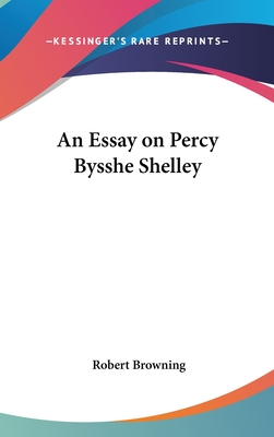 An Essay on Percy Bysshe Shelley - Browning, Robert
