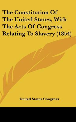 The Constitution of the United States, with the Acts of Congress Relating to Slavery (1854) - United States Congress