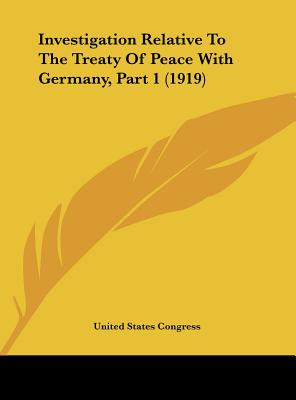Investigation Relative to the Treaty of Peace with Germany, Part 1 (1919) - United States Congress, States Congress