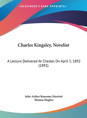 Charles Kingsley, Novelist: A Lecture Delivered at Chester, on April 5, 1892 (1892) - Marriott, John Arthur Ransome, and Hughes, Thomas, Msc (Foreword by)