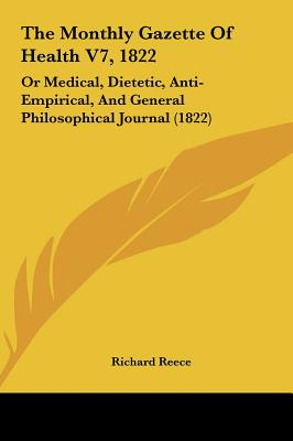 The Monthly Gazette of Health V7, 1822: Or Medical, Dietetic, Anti-Empirical, and General Philosophical Journal (1822) - Reece, Richard