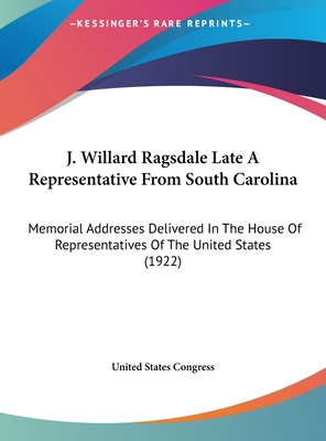 J. Willard Ragsdale Late a Representative from South Carolina: Memorial Addresses Delivered in the House of Representatives of the United States (1922) - United States Congress
