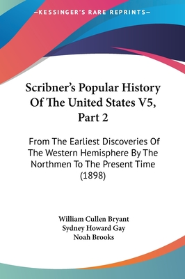 Scribner's Popular History of the United States V5, Part 2: From the Earliest Discoveries of the Western Hemisphere by the Northmen to the Present Time (1898) - Bryant, William Cullen, and Gay, Sydney Howard, and Brooks, Noah, Professor