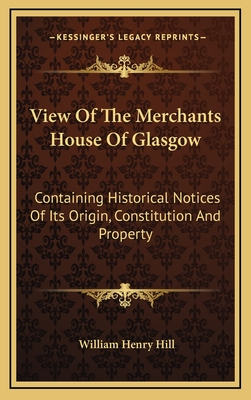 View of the Merchants House of Glasgow: Containing Historical Notices of Its Origin, Constitution and Property - Hill, William Henry