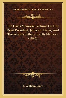 The Davis Memorial Volume or Our Dead President, Jefferson Dthe Davis Memorial Volume or Our Dead President, Jefferson Davis, and the World's Tribute to His Memory (1890) Avis, and the World's Tribute to His Memory (1890) - Jones, J William