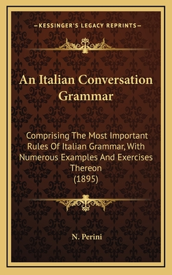 An Italian Conversation Grammar: Comprising the Most Important Rules of Italian Grammar, with Numerous Examples and Exercises Thereon (1895) - Perini, N