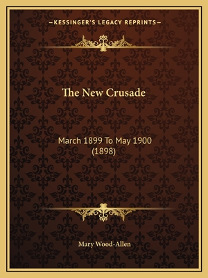 The New Crusade: March 1899 to May 1900 (1898) - Wood-Allen, Mary (Editor)
