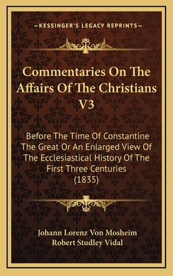 Commentaries on the Affairs of the Christians V3: Before the Time of Constantine the Great or an Enlarged View of the Ecclesiastical History of the First Three Centuries (1835) - Mosheim, Johann Lorenz Von, and Vidal, Robert Studley (Translated by)