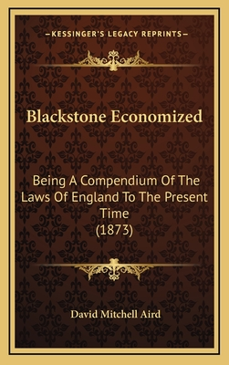Blackstone Economized: Being a Compendium of the Laws of England to the Present Time (1873) - Aird, David Mitchell